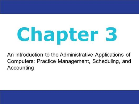 An Introduction to the Administrative Applications of Computers: Practice Management, Scheduling, and Accounting Chapter 3.