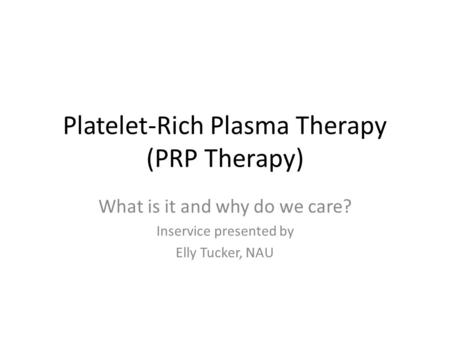 Platelet-Rich Plasma Therapy (PRP Therapy) What is it and why do we care? Inservice presented by Elly Tucker, NAU.