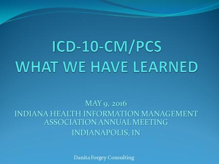 MAY 9, 2016 INDIANA HEALTH INFORMATION MANAGEMENT ASSOCIATION ANNUAL MEETING INDIANAPOLIS, IN Danita Forgey Consulting.