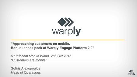 """Approaching customers on mobile. Bonus: sneak peek of Warply Engage Platform 2.0"" 5 th Infocom Mobile World, 26 th Oct 2015 ""Customers are mobile"" Sotiris."