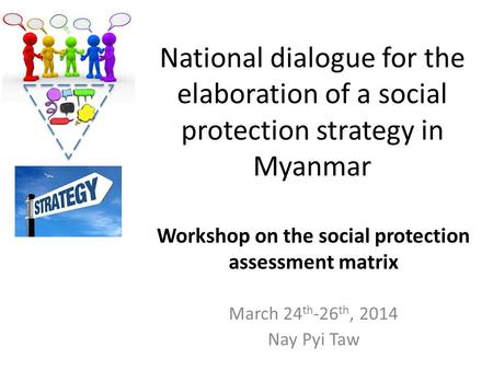 National dialogue for the elaboration of a social protection strategy in Myanmar March 24 th -26 th, 2014 Nay Pyi Taw Workshop on the social protection.