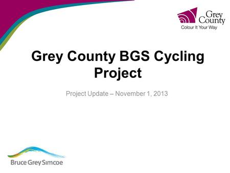 Grey County BGS Cycling Project Project Update – November 1, 2013.