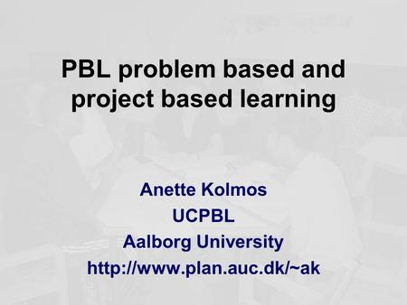 PBL problem based and project based learning Anette Kolmos UCPBL Aalborg University