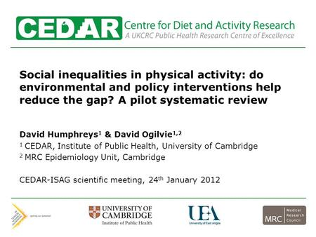 Centre for Diet and Activity Research Social inequalities in physical activity: do environmental and policy interventions help reduce the gap? A pilot.