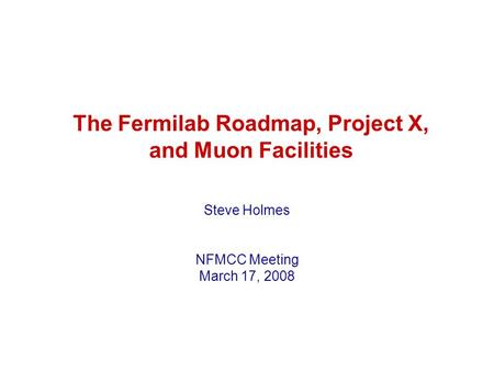 The Fermilab Roadmap, Project X, and Muon Facilities Steve Holmes NFMCC Meeting March 17, 2008.