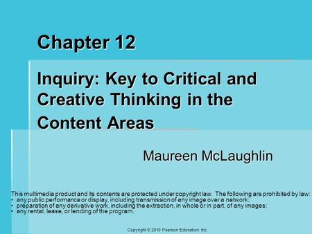 Copyright © 2010 Pearson Education, Inc. Chapter 12 Inquiry: Key to Critical and Creative Thinking in the Content Areas Maureen McLaughlin This multimedia.