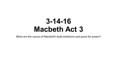 3-14-16 Macbeth Act 3 What are the causes of Macbeth's bold ambitions and quest for power?