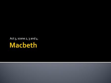 Act 3, scene 2, 3 and 4..  At the end of this lesson we will have discussed the changing relationship between Macbeth and Lady Macbeth.
