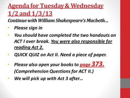 Agenda for Tuesday & Wednesday 1/2 and 1/3/13 Continue with William Shakespeare's Macbeth… Please sign in You should have completed the two handouts on.