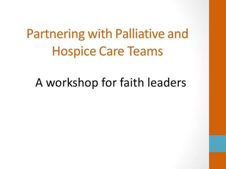 Partnering with Palliative and Hospice Care Teams A workshop for faith leaders.