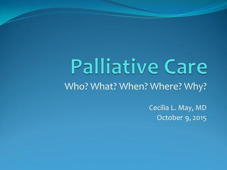 Who? What? When? Where? Why? Cecilia L. May, MD October 9, 2015.