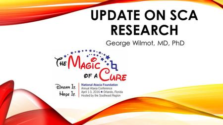 UPDATE ON SCA RESEARCH George Wilmot, MD, PhD. DISCLAIMER  The information provided by speakers in any presentation made as part of the 2016 NAF Annual.