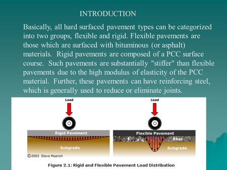 INTRODUCTION Basically, all hard surfaced pavement types can be categorized into two groups, flexible and rigid. Flexible pavements are those which are.