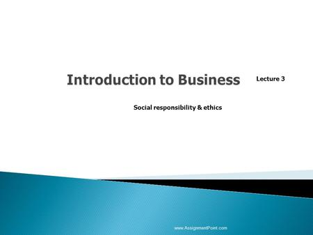 Lecture 3 Social responsibility & ethics www.AssignmentPoint.com.