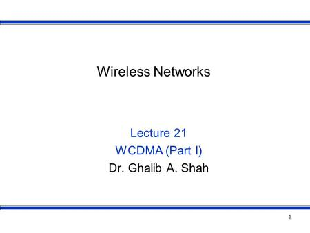 1 Wireless Networks Lecture 21 WCDMA (Part I) Dr. Ghalib A. Shah.