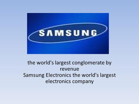 The world's largest conglomerate by revenue Samsung Electronics the world's largest electronics company.