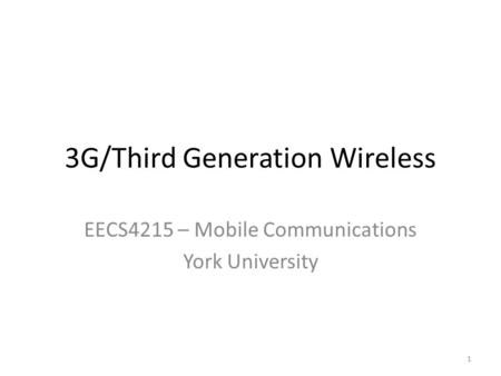 3G/Third Generation Wireless EECS4215 – Mobile Communications York University 1.