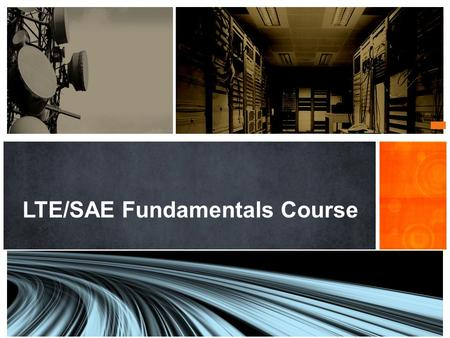 LTE/SAE Fundamentals Course. O BJECTIVES After completing this module, the participant should be able to: Understand the reasons driving to the LTE/SAE.