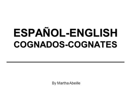 ESPAÑOL-ENGLISH COGNADOS-COGNATES By Martha Abeille.