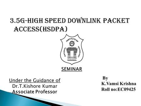 3.5G-High Speed Downlink Packet Access(HSDPA) Under the Guidance of Dr.T.Kishore Kumar Associate Professor SEMINAR By K.Vamsi Krishna Roll no:EC09425.