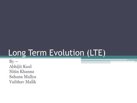 Long Term Evolution (LTE) By – Abhijit Kaul Nitin Khanna Sahana Mallya Vaibhav Malik.