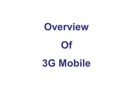 Overview Of 3G Mobile. 3G AWARENESS 3G is the next generation mobile communications systems. 3G is basically an ITU defined set of standards, which along.