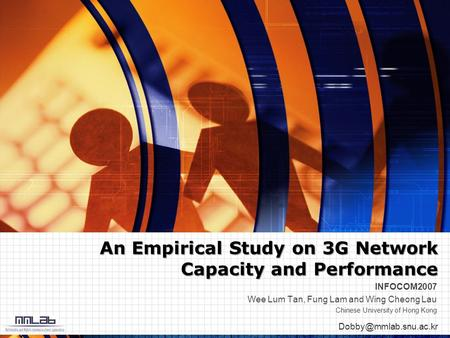 An Empirical Study on 3G Network Capacity and Performance INFOCOM2007 Wee Lum Tan, Fung Lam and Wing Cheong Lau Chinese University.