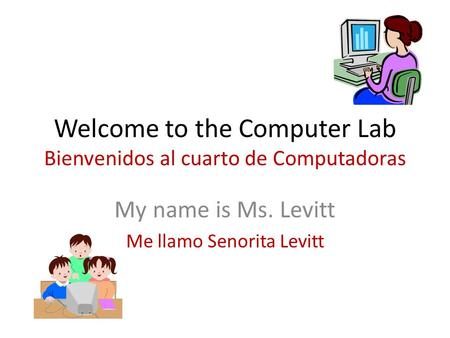 Welcome to the Computer Lab Bienvenidos al cuarto de Computadoras My name is Ms. Levitt Me llamo Senorita Levitt.