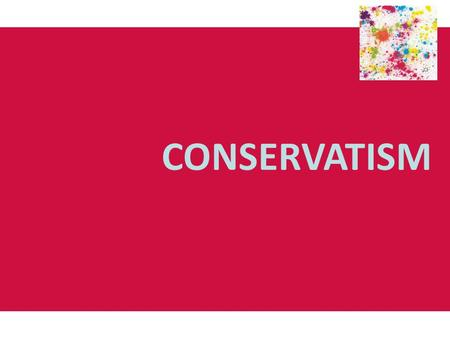 CONSERVATISM. Origins and development of conservatism Conservatism: was a reaction to political, social and economic change, particularly the French Revolution.