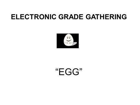 "ELECTRONIC GRADE GATHERING ""EGG"". A COMPUTER RUNNING WINDOWS XP and Microsoft EXCEL 2003. SYSTEM REQUIREMENTS:"