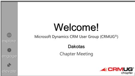 Explore engage elevate Microsoft Dynamics CRM User Group (CRMUG ® ) Chapter Meeting Welcome! Dakotas.