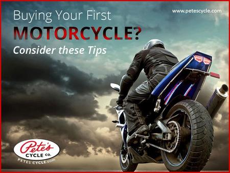 Buying your First Motorcycle? Consider these Tips www.petescycle.com.