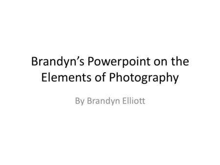 Brandyn's Powerpoint on the Elements of Photography By Brandyn Elliott.