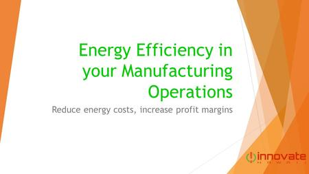 Energy Efficiency in your Manufacturing Operations Reduce energy costs, increase profit margins.