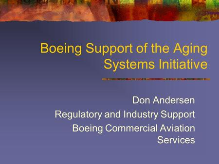 Boeing Support of the Aging Systems Initiative Don Andersen Regulatory and Industry Support Boeing Commercial Aviation Services.