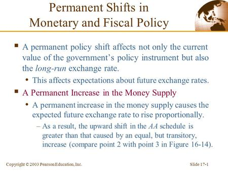 Slide 17-1Copyright © 2003 Pearson Education, Inc. Permanent Shifts in Monetary and Fiscal Policy  A permanent policy shift affects not only the current.