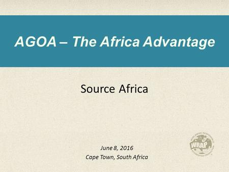 AGOA – The Africa Advantage Source Africa June 8, 2016 Cape Town, South Africa.