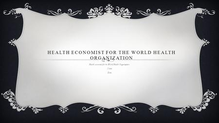 HEALTH ECONOMIST FOR THE WORLD HEALTH ORGANIZATION Health economist for the World Health Organization. Name Date.