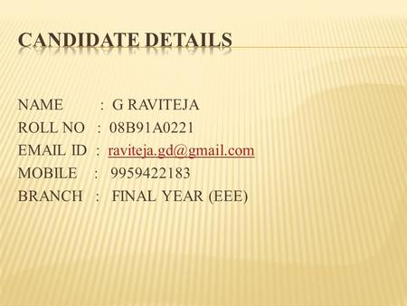 NAME : G RAVITEJA ROLL NO : 08B91A0221  ID : MOBILE : 9959422183 BRANCH : FINAL YEAR (EEE)