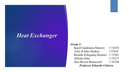 Heat Exchanger Group 2: Karel Candelaria Marrero # 55478 Felix R Diaz Medero #75659 Ricardo Echegaray Romero # 75383 Alfredo Ortiz # 53273 Alex Rivera.