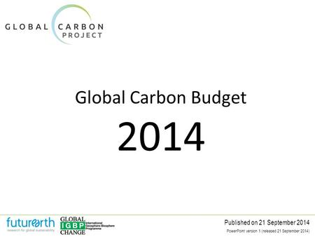 Global Carbon Budget Published on 21 September 2014 2014 PowerPoint version 1 (released 21 September 2014)
