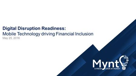 Digital Disruption Readiness: Mobile Technology driving Financial Inclusion May 25, 2016.