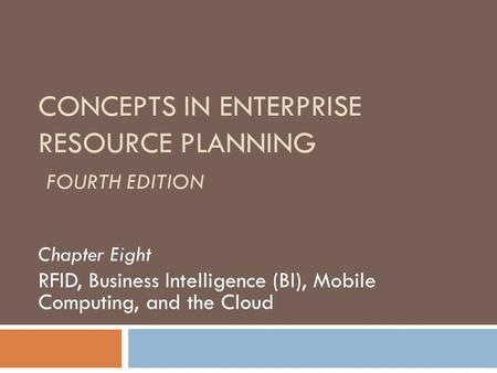 CONCEPTS IN ENTERPRISE RESOURCE PLANNING FOURTH EDITION Chapter Eight RFID, Business Intelligence (BI), Mobile Computing, and the Cloud.