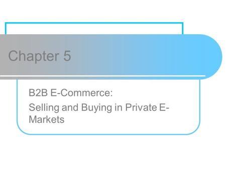 Chapter 5 B2B E-Commerce: Selling and Buying in Private E- Markets.