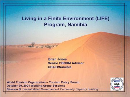 Living in a Finite Environment (LIFE) Program, Namibia World Tourism Organization – Tourism Policy Forum October 20, 2004 Working Group Sessions Session.