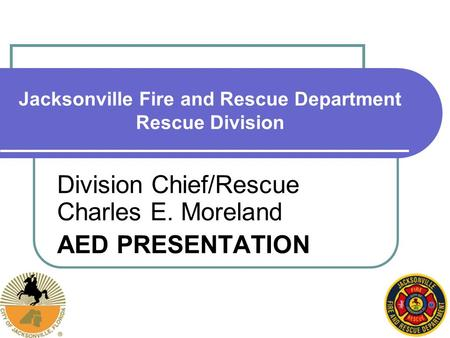 Jacksonville Fire and Rescue Department Rescue Division Division Chief/Rescue Charles E. Moreland AED PRESENTATION.