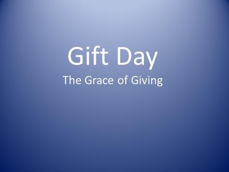 Gift Day The Grace of Giving. 2 Corinthians 8 v 1 - 9 1 And now, brothers, we want you to know about the grace that God has given the Macedonian churches.