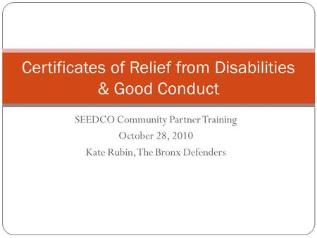 SEEDCO Community Partner Training October 28, 2010 Kate Rubin, The Bronx Defenders Certificates of Relief from Disabilities & Good Conduct 1.