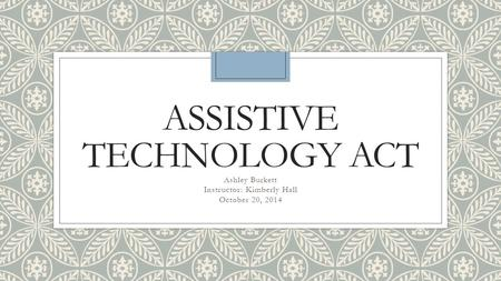 ASSISTIVE TECHNOLOGY ACT Ashley Burkett Instructor: Kimberly Hall October 20, 2014.