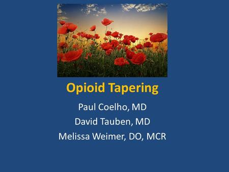 Opioid Tapering Paul Coelho, MD David Tauben, MD Melissa Weimer, DO, MCR.